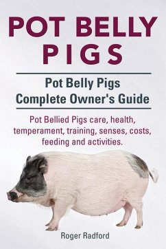 Pot Belly Pigs. Pot Belly Pigs Complete Owners Guide. Pot Bellied Pigs care, health, temperament, training, senses, costs, feeding and activities. - Radford, Roger