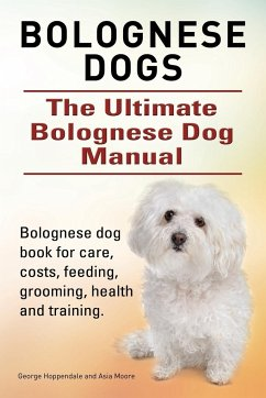 Bolognese Dogs. Ultimate Bolognese Dog Manual. Bolognese dog book for care, costs, feeding, grooming, health and training.