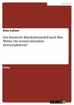 Das klassische Bürokratiemodell nach Max Weber. Die formal rationalste Herrschaftsform? - Callsen, Elisa