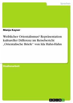 """Weiblicher Orientalismus? Repräsentation kultureller Differenz im Reisebericht """"Orientalische Briefe"""" von Ida Hahn-Hahn (eBook, PDF)"""