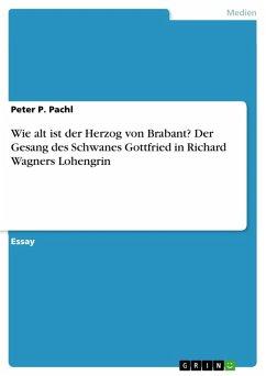 Wie alt ist der Herzog von Brabant? Der Gesang des Schwanes Gottfried in Richard Wagners Lohengrin (eBook, PDF)