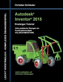 Autodesk Inventor 2015 - Einsteiger-Tutorial Holzrückmaschine - Schlieder, Christian