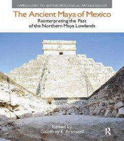 The Ancient Maya of Mexico (eBook, PDF) - Braswell, Geoffrey E.