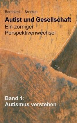Autist und Gesellschaft - Ein zorniger Perspektivenwechsel - Schmidt, Bernhard J.