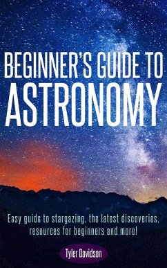 Beginner's Guide to Astronomy: Easy guide to stargazing, the latest discoveries, resources for beginners, and more! (Astronomy for Beginners, #1) (eBook, ePUB) - Davidson, Tyler
