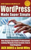 WordPress Made Super Simple - How Anyone Can Build A Professional Looking Website From Scratch: Even A Total Beginner (eBook, ePUB)