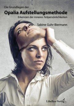 Die Grundlagen der Opalia Aufstellungsmethode (eBook, ePUB) - Guhr-Biermann, Sabine
