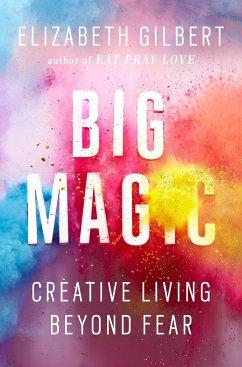 Big Magic: Creative Living Beyond Fear - Gilbert, Elizabeth