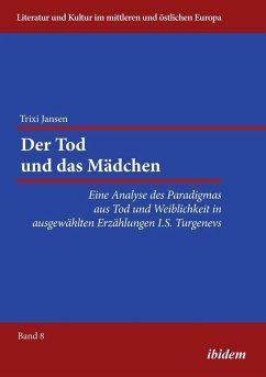 Der Tod und das Mädchen. Eine Analyse des Paradigmas aus Tod und Weiblichkeit in ausgewählten Erzählungen I.S. Turgenevs - Jansen, Trixi