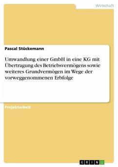 Umwandlung einer GmbH in eine KG mit Übertragung des Betriebsvermögens sowie weiteres Grundvermögen im Wege der vorweggenommenen Erbfolge (eBook, PDF) - Stückemann, Pascal