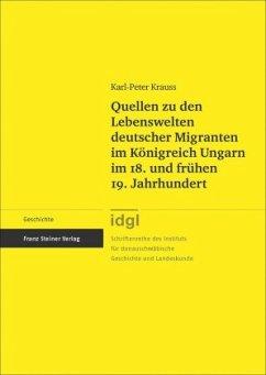 Quellen zu den Lebenswelten deutscher Migranten im Königreich Ungarn im 18. und frühen 19. Jahrhundert - Krauss, Karl-Peter