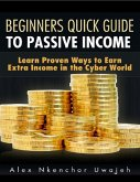 Beginners Quick Guide to Passive Income: Learn Proven Ways to Earn Extra Income in the Cyber World (eBook, ePUB)