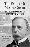 The Father of Modern Sport: The Life and Times of Charles W Alcock (eBook, ePUB)