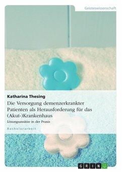 Die Versorgung demenzerkrankter Patienten als Herausforderung für das (Akut-)Krankenhaus - Lösungsansätze in der Praxis (eBook, ePUB) - Thesing, Katharina