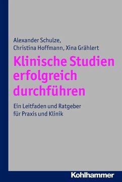 Klinische Studien erfolgreich durchführen (eBook, PDF) - Schulze, Alexander; Hoffmann, Christina; Grählert, Xina