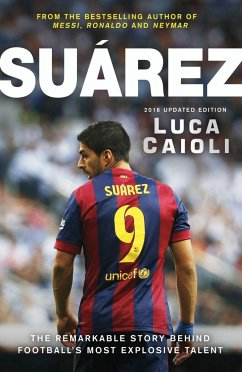Suarez - 2016 Updated Edition: The Extraordinary Story Behind Football's Most Explosive Talent - Caioli, Luca