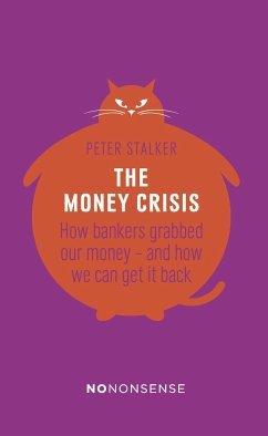Nononsense the Money Crisis: How Bankers Have Grabbed Our Money - And How We Can Get It Back - Stalker, Peter