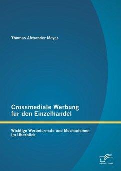 Crossmediale Werbung für den Einzelhandel: Wichtige Werbeformate und Mechanismen im Überblick - Meyer, Thomas
