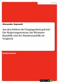 Aus den Fehlern der Vergangenheit gelernt? Die Regierungssysteme der Weimarer Republik und der Bundesrepublik im Vergleich - Gajewski, Alexander