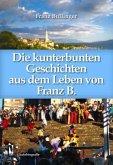 Die kunterbunten Geschichten aus dem Leben des Franz B.