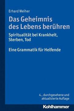 Das Geheimnis des Lebens berühren - Spiritualität bei Krankheit, Sterben, Tod (eBook, ePUB) - Weiher, Erhard