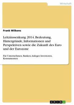 Leitzinssenkung 2014. Bedeutung, Hintergründe, Informationen und Perspektiven sowie die Zukunft des Euro und der Eurozone (eBook, ePUB) - Wilkens, Frank