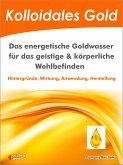 Kolloidales Gold. Das energetische Goldwasser für das geistige & körperliche Wohlbefinden. (eBook, ePUB)