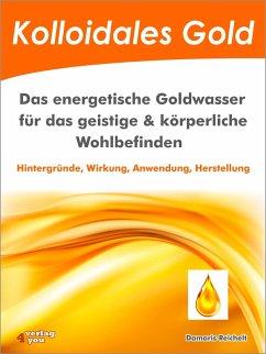 Kolloidales Gold. Das energetische Goldwasser für das geistige & körperliche Wohlbefinden. (eBook, ePUB) - Reichelt, Damaris