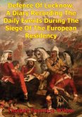 Defence Of Lucknow, A Diary Recording The Daily Events During The Siege Of The European Residency (eBook, ePUB)