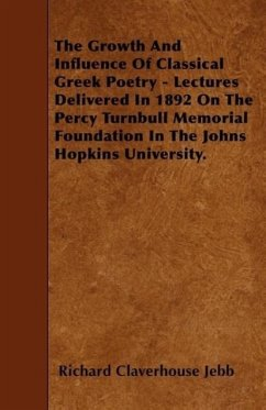 The Growth and Influence of Classical Greek Poetry - Lectures Delivered in 1892 on the Percy Turnbull Memorial Foundation in the Johns Hopkins Univers