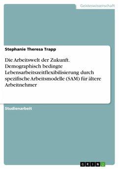 Die Arbeitswelt der Zukunft. Demographisch bedingte Lebensarbeitszeitflexibilisierung durch spezifische Arbeitsmodelle (SAM) für ältere Arbeitnehmer (eBook, ePUB) - Trapp, Stephanie Theresa