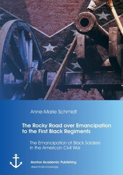 The Rocky Road over Emancipation to the First Black Regiments: The Emancipation of Black Soldiers in the American Civil War - Schmidt, Anne-Marie