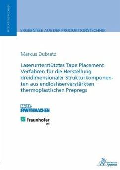 Laserunterstütztes Tape Placement Verfahren für die Herstellung dreidimensionaler Strukturkomponenten aus endlosfaserverstärkten thermoplastischen Prepregs - Dubratz, Markus