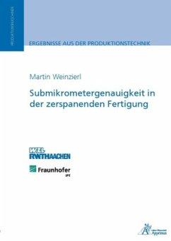 Submikrometergenauigkeit in der zerspanenden Fertigung - Weinzierl, Martin