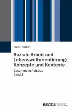 Soziale Arbeit und Lebensweltorientierung: Konzepte und Kontexte - Thiersch, Hans