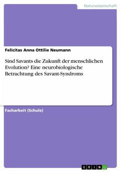 Sind Savants die Zukunft der menschlichen Evolution? Eine neurobiologische Betrachtung des Savant-Syndroms (eBook, PDF)
