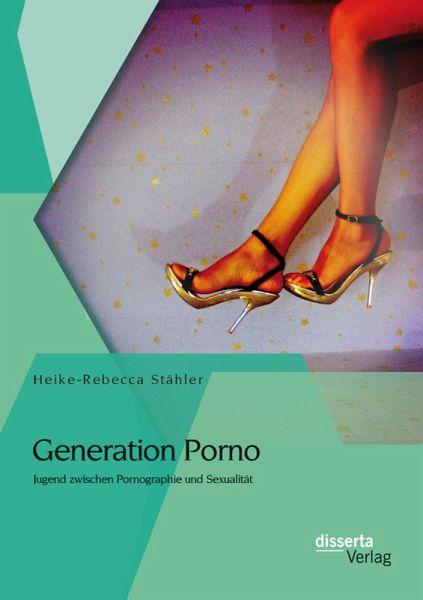 Generation Porno: Jugend zwischen Pornographie und Sexualität (eBook, PDF) - Stähler, Heike-Rebecca
