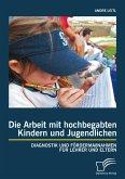 Die Arbeit mit hochbegabten Kindern und Jugendlichen: Diagnostik und Fördermaßnahmen für Lehrer und Eltern (eBook, PDF)