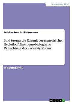 Sind Savants die Zukunft der menschlichen Evolution? Eine neurobiologische Betrachtung des Savant-Syndroms - Neumann, Felicitas Anna Ottilie