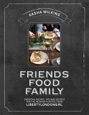 Friends Food Family: Essential Recipes, Tips and Secrets for the Modern Hostess, from Liberty London Girl