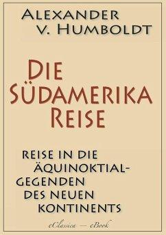 Alexander von Humboldt: Die Südamerika-Reise (Einzige von A. v. Humboldt autorisierte deutsche Ausgabe): Originaltitel: Reise in die Äquinoktial-Gegenden des Neuen Kontinents (eBook, ePUB) - Humboldt, Alexander Von