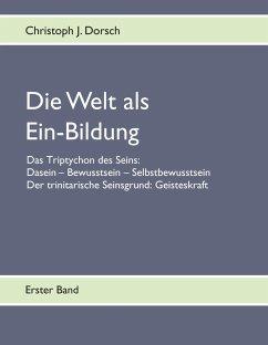 Die Welt als Ein-Bildung - Bd. I