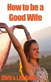 How to Be a Good Wife - The Ultimate Guide to Keep Your Marriage and Your Man Happy (keeping a happy husband, building a strong marriage, good woman, build strong marriage) (eBook, ePUB)