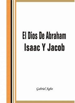 El Dios De Abraham, Isaac Y Jacob (eBook, ePUB) - Agbo, Gabriel