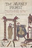 The Manly Priest: Clerical Celibacy, Masculinity, and Reform in England and Normandy, 1066-1300
