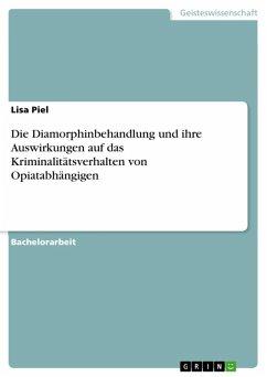 Die Diamorphinbehandlung und ihre Auswirkungen auf das Kriminalitätsverhalten von Opiatabhängigen (eBook, ePUB) - Piel, Lisa