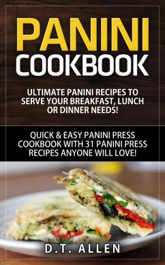Panini Cookbook: Ultimate Panini Recipes to Serve Your Breakfast, Lunch or Dinner Needs! Quick & Easy Panini Press Cookbook with 31 Panini Press Recipes Anyone Will Love! (eBook, ePUB) - Allen, D. T.