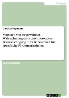 Vergleich von ausgewählten Wahrnehmungstests unter besonderer Berücksichtigung ihrer Wirksamkeit für spezifische Fördermaßnahmen (eBook, ePUB) - Siegmund, Carola