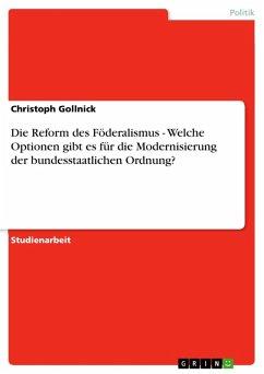 Die Reform des Föderalismus - Welche Optionen gibt es für die Modernisierung der bundesstaatlichen Ordnung? (eBook, ePUB) - Gollnick, Christoph