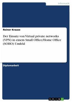 Der Einsatz von Virtual private networks (VPN) in einem Small Office/Home Office (SOHO) Umfeld (eBook, ePUB)